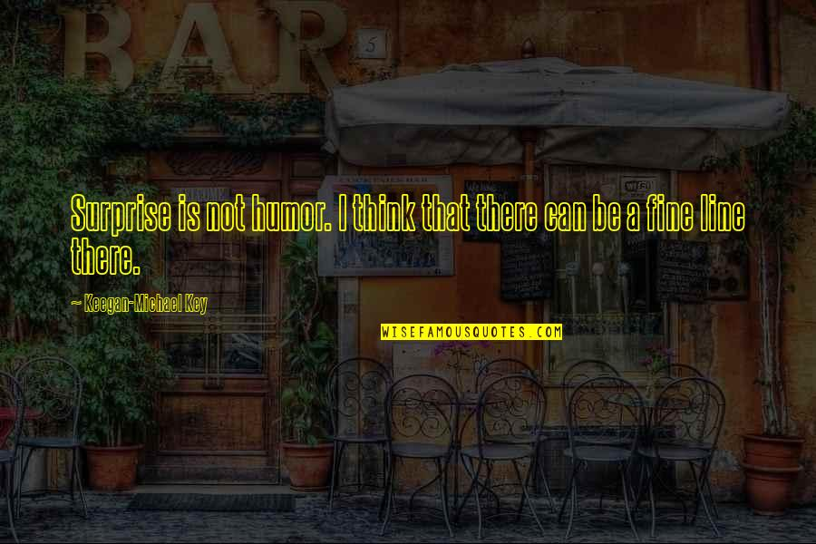 Getting To Know Someone Quotes By Keegan-Michael Key: Surprise is not humor. I think that there