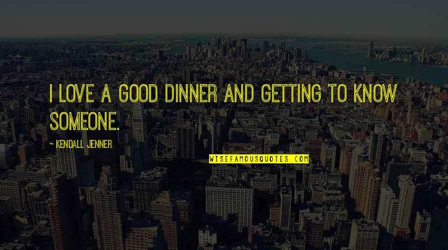 Getting To Know Someone Quotes By Kendall Jenner: I love a good dinner and getting to