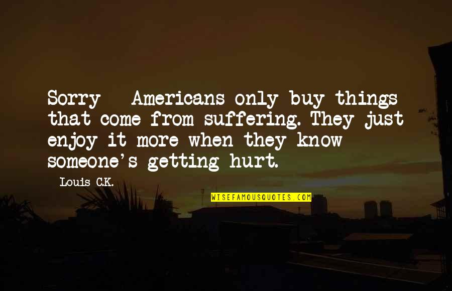 Getting To Know Someone Quotes By Louis C.K.: Sorry - Americans only buy things that come