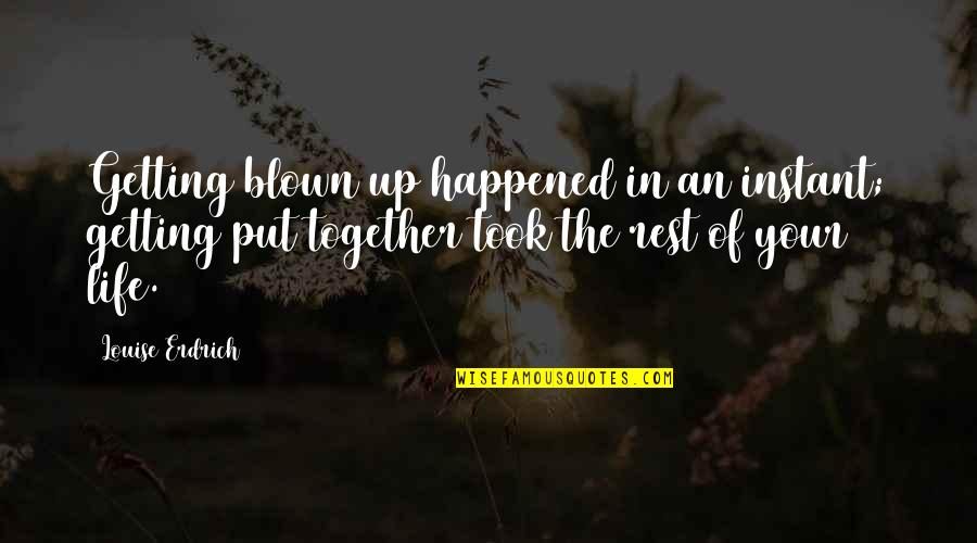 Getting Your Life Together Quotes By Louise Erdrich: Getting blown up happened in an instant; getting