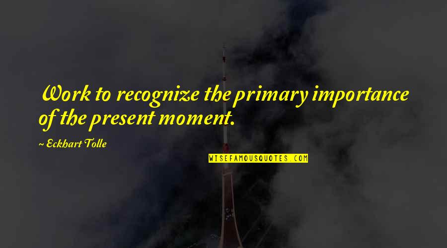 Gf And Bf Quotes By Eckhart Tolle: Work to recognize the primary importance of the