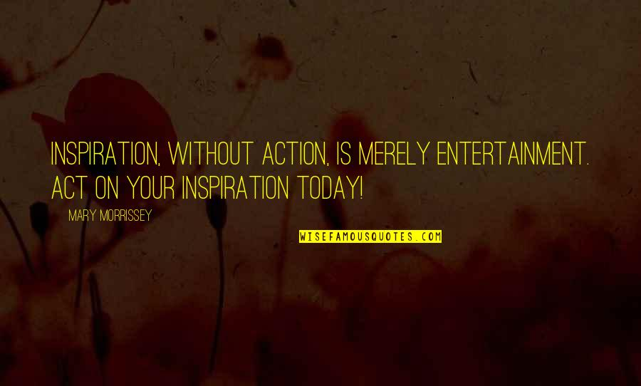 Gf And Bf Quotes By Mary Morrissey: Inspiration, without action, is merely entertainment. ACT on