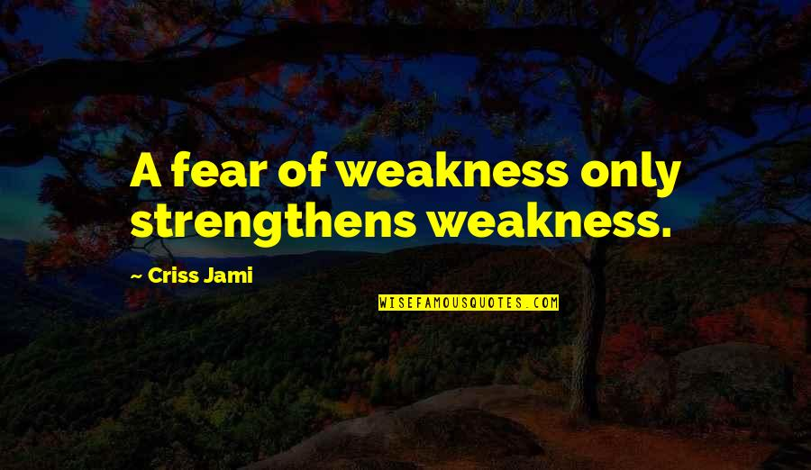 Ghada Amer Quotes By Criss Jami: A fear of weakness only strengthens weakness.
