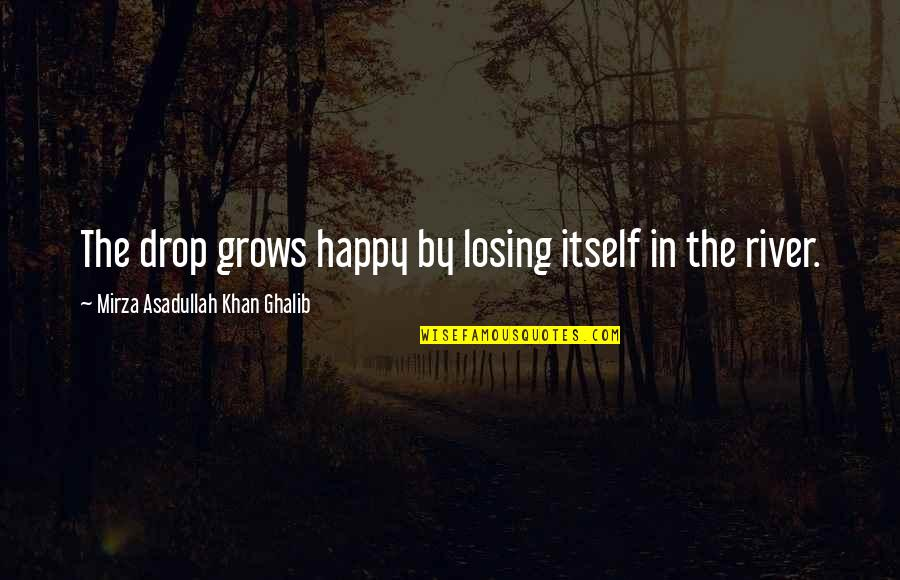 Ghalib Mirza Quotes By Mirza Asadullah Khan Ghalib: The drop grows happy by losing itself in