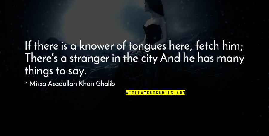 Ghalib Mirza Quotes By Mirza Asadullah Khan Ghalib: If there is a knower of tongues here,