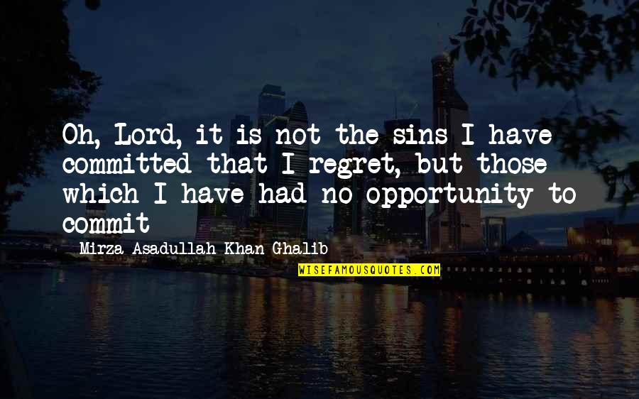 Ghalib Mirza Quotes By Mirza Asadullah Khan Ghalib: Oh, Lord, it is not the sins I