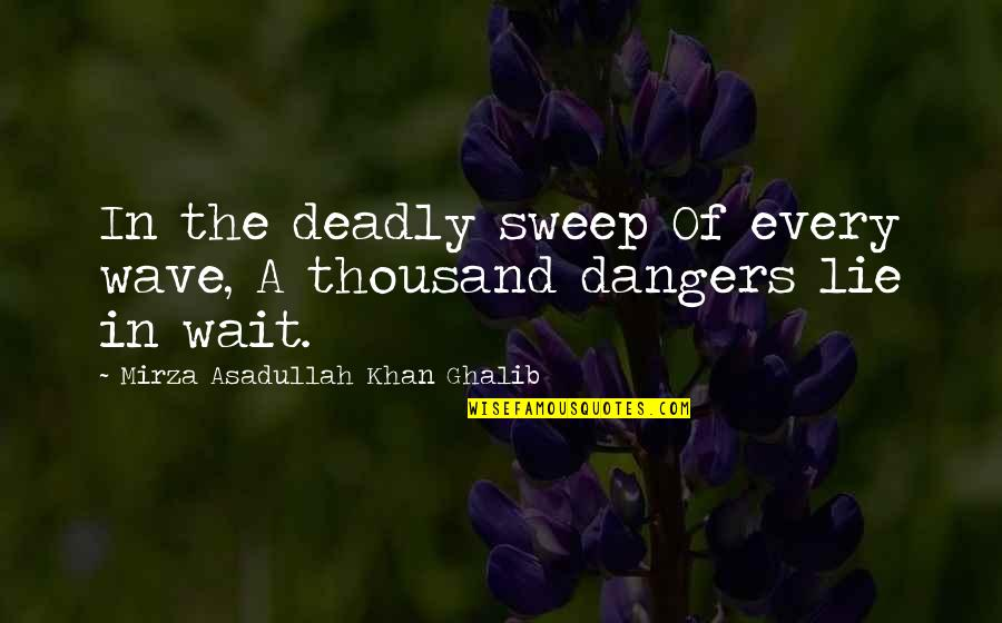 Ghalib Mirza Quotes By Mirza Asadullah Khan Ghalib: In the deadly sweep Of every wave, A
