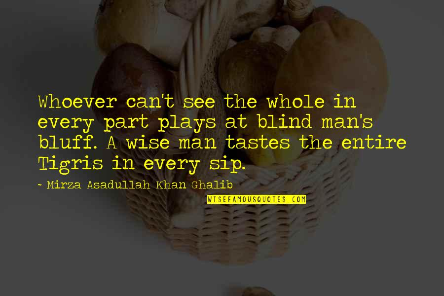 Ghalib Mirza Quotes By Mirza Asadullah Khan Ghalib: Whoever can't see the whole in every part