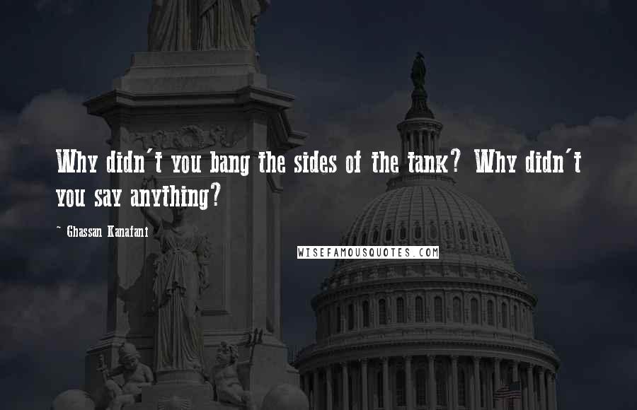 Ghassan Kanafani quotes: Why didn't you bang the sides of the tank? Why didn't you say anything?