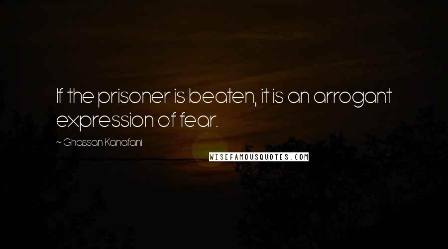 Ghassan Kanafani quotes: If the prisoner is beaten, it is an arrogant expression of fear.