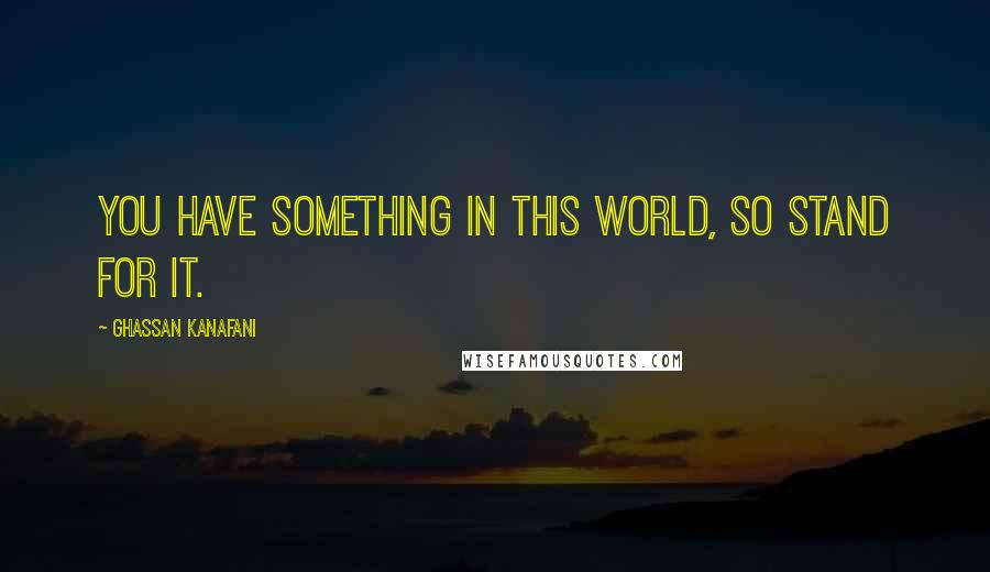 Ghassan Kanafani quotes: You have something in this world, so stand for it.