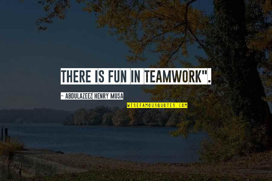 "Ghaziabad Quotes By Abdulazeez Henry Musa: There is fun in teamwork""."