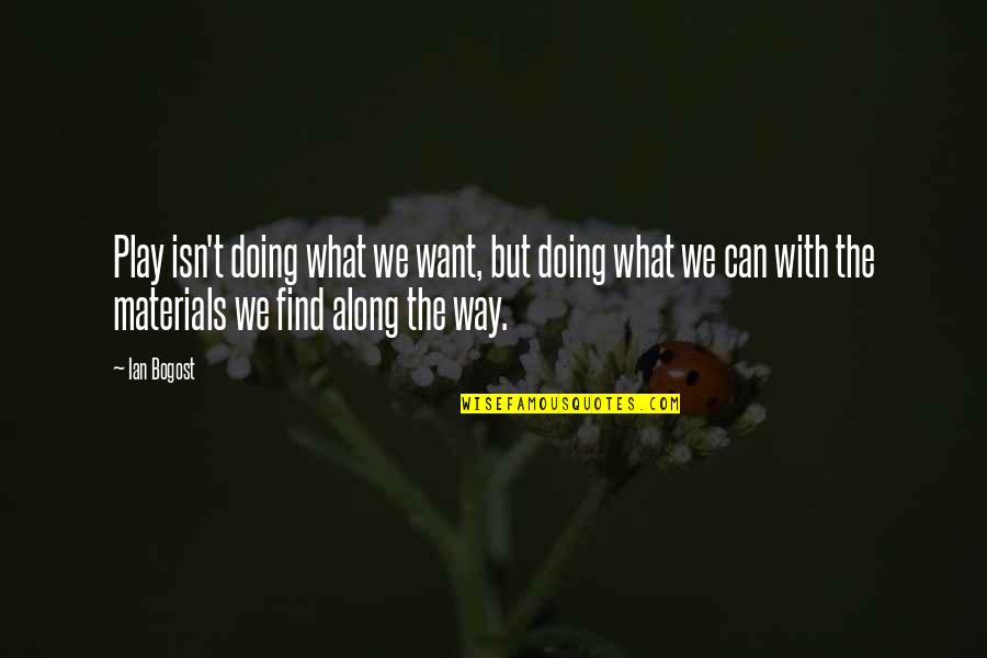 Ghaziabad Quotes By Ian Bogost: Play isn't doing what we want, but doing