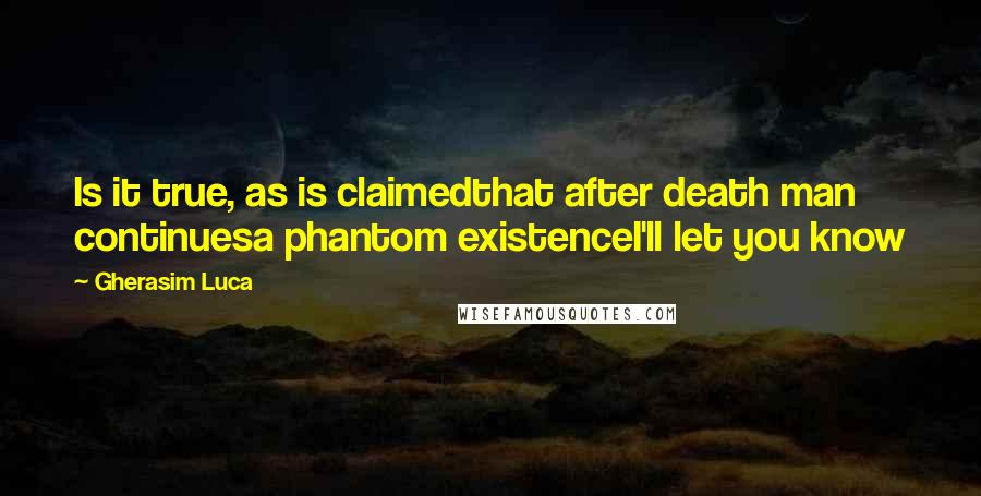 Gherasim Luca quotes: Is it true, as is claimedthat after death man continuesa phantom existenceI'll let you know