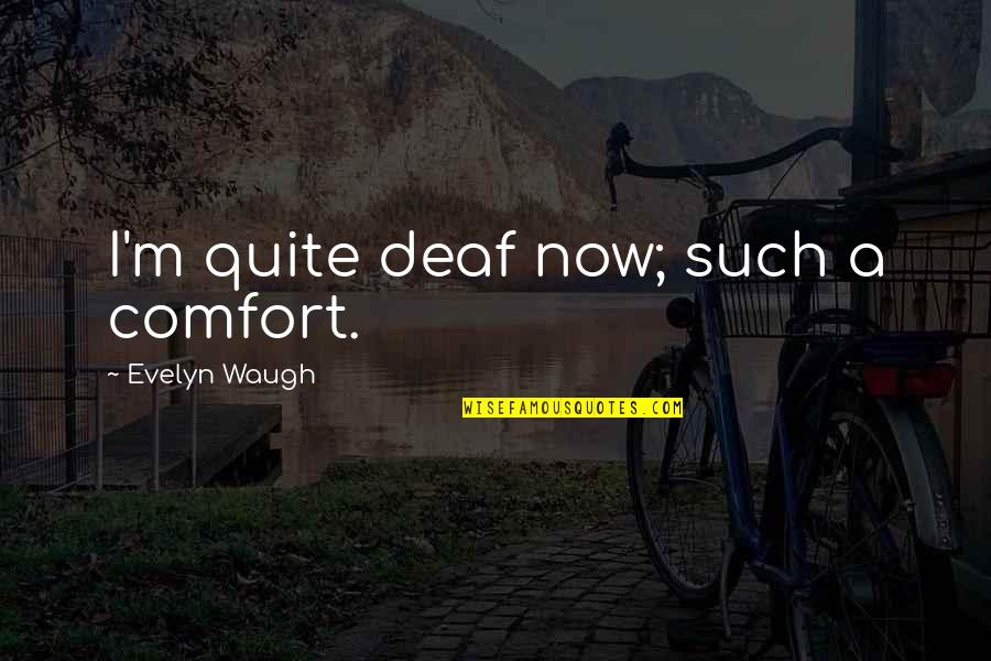 Ghetto Friendship Quotes By Evelyn Waugh: I'm quite deaf now; such a comfort.