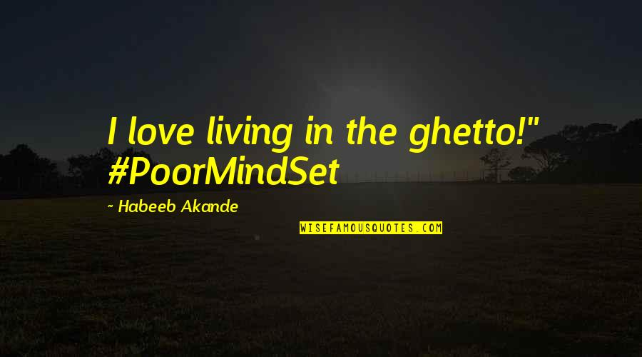 """Ghetto Living Quotes By Habeeb Akande: I love living in the ghetto!"""" #PoorMindSet"""
