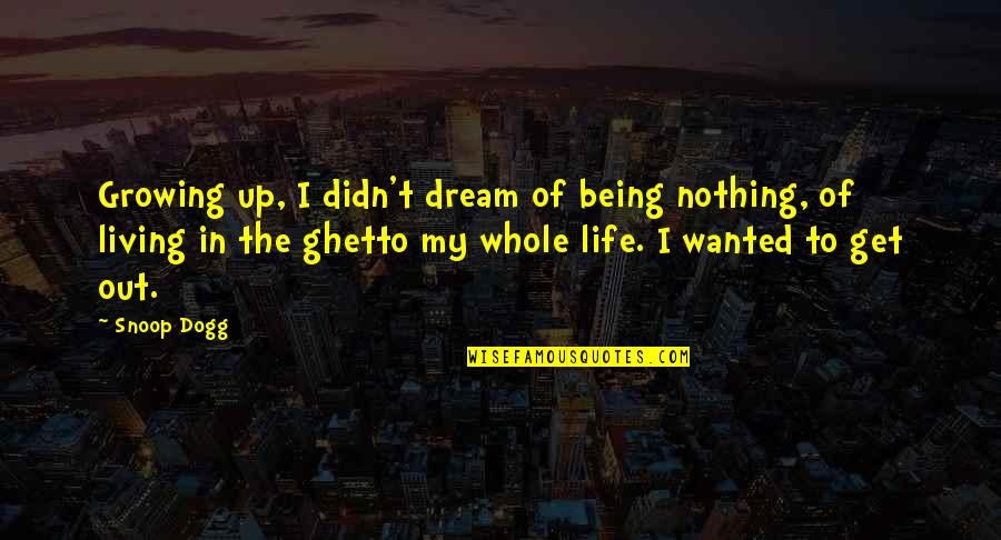 Ghetto Living Quotes By Snoop Dogg: Growing up, I didn't dream of being nothing,