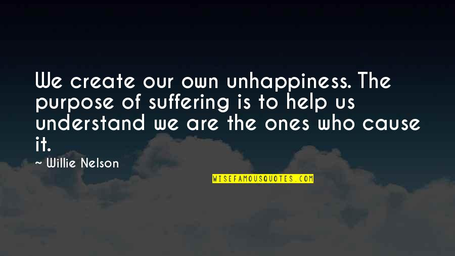 Ghoshes Quotes By Willie Nelson: We create our own unhappiness. The purpose of