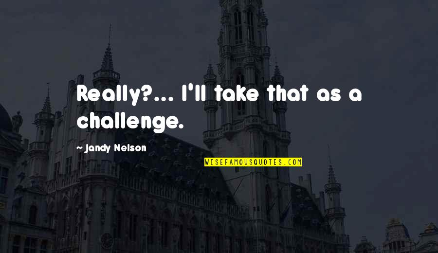 Ghosts And Hauntings Quotes By Jandy Nelson: Really?... I'll take that as a challenge.