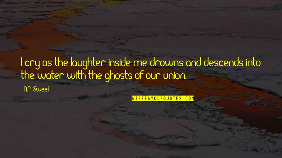 Ghosts Of The Past Quotes By A.P. Sweet: I cry as the laughter inside me drowns