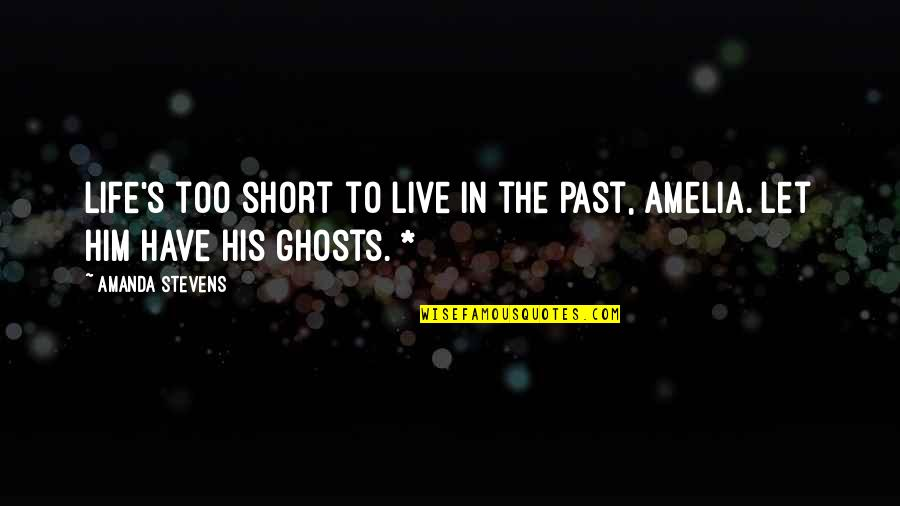 Ghosts Of The Past Quotes By Amanda Stevens: Life's too short to live in the past,