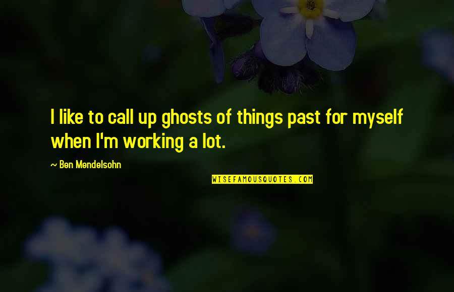 Ghosts Of The Past Quotes By Ben Mendelsohn: I like to call up ghosts of things