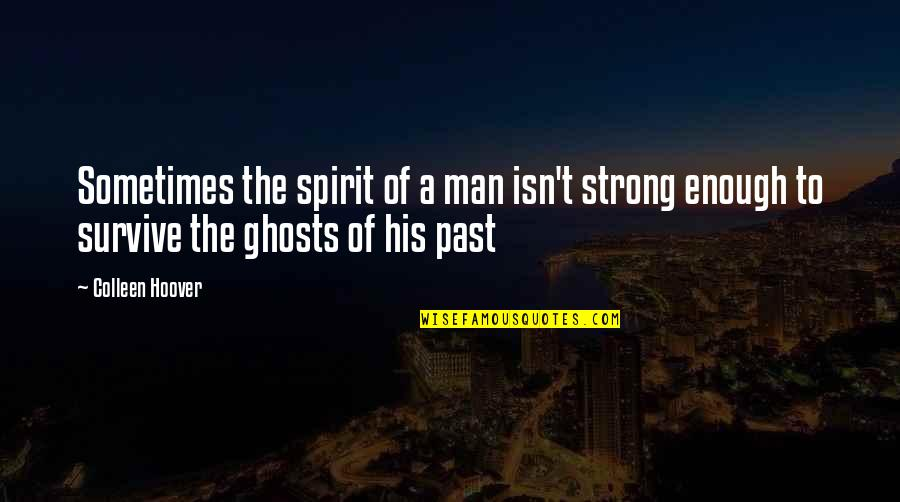 Ghosts Of The Past Quotes By Colleen Hoover: Sometimes the spirit of a man isn't strong