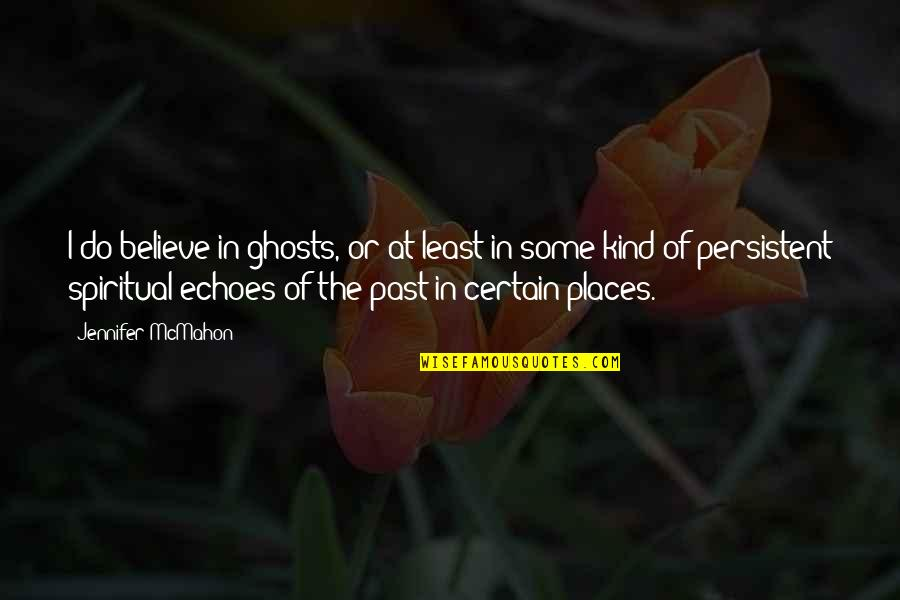Ghosts Of The Past Quotes By Jennifer McMahon: I do believe in ghosts, or at least