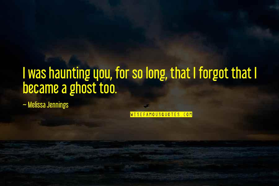 Ghosts Of The Past Quotes By Melissa Jennings: I was haunting you, for so long, that