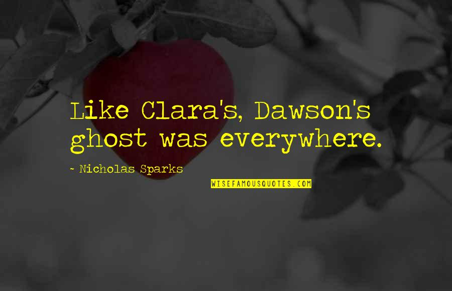 Ghosts Of The Past Quotes By Nicholas Sparks: Like Clara's, Dawson's ghost was everywhere.