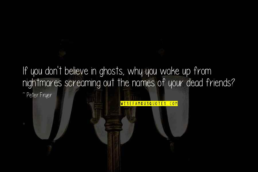 Ghosts Of The Past Quotes By Peter Fryer: If you don't believe in ghosts, why you