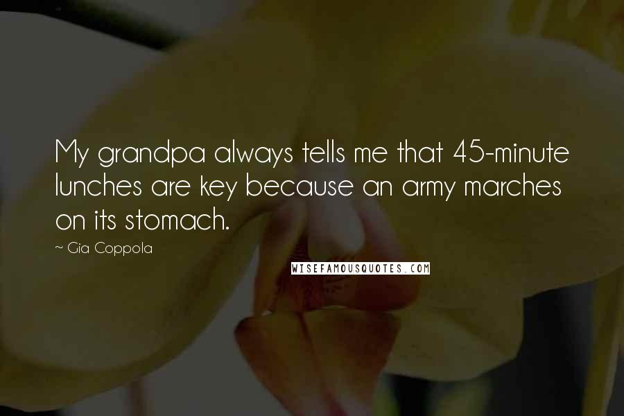 Gia Coppola quotes: My grandpa always tells me that 45-minute lunches are key because an army marches on its stomach.