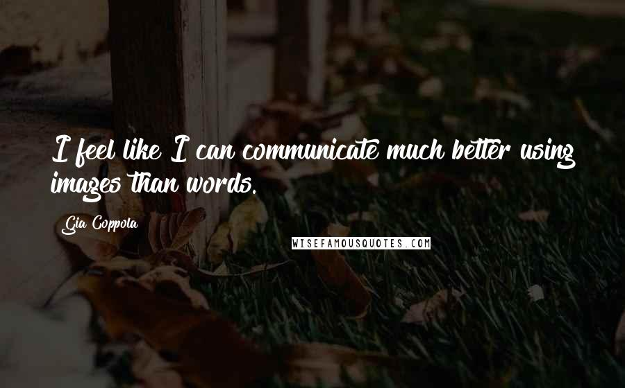 Gia Coppola quotes: I feel like I can communicate much better using images than words.