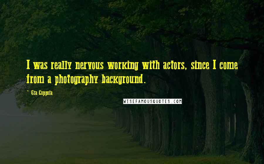 Gia Coppola quotes: I was really nervous working with actors, since I come from a photography background.
