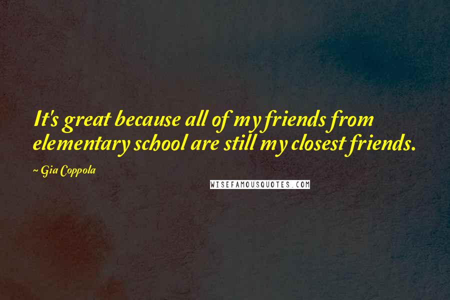 Gia Coppola quotes: It's great because all of my friends from elementary school are still my closest friends.