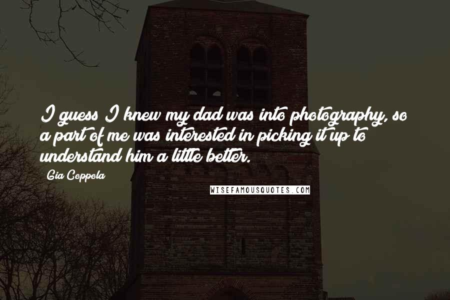 Gia Coppola quotes: I guess I knew my dad was into photography, so a part of me was interested in picking it up to understand him a little better.