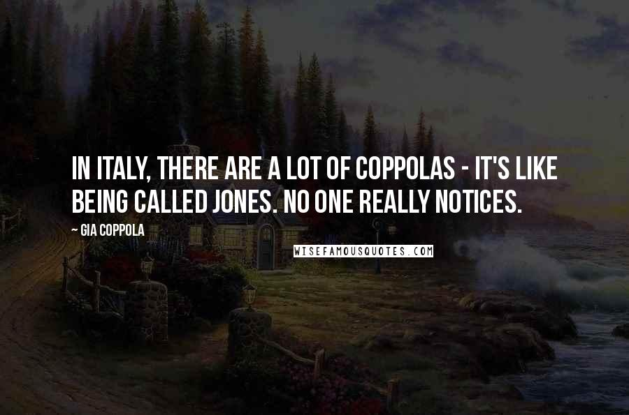 Gia Coppola quotes: In Italy, there are a lot of Coppolas - it's like being called Jones. No one really notices.