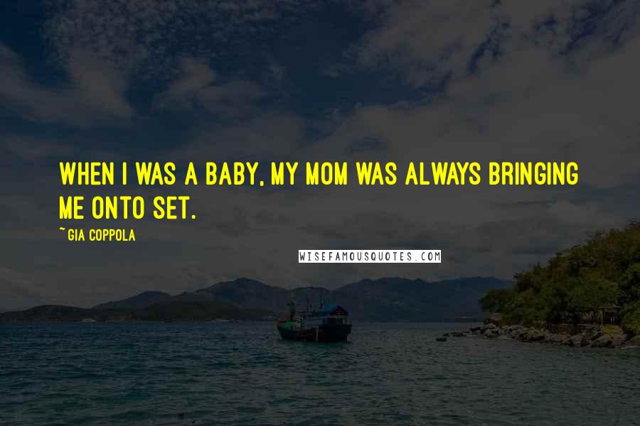 Gia Coppola quotes: When I was a baby, my mom was always bringing me onto set.