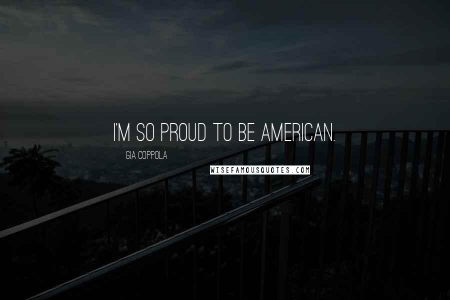 Gia Coppola quotes: I'm so proud to be American.