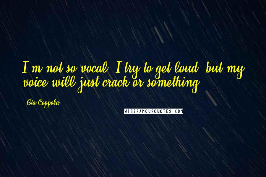 Gia Coppola quotes: I'm not so vocal. I try to get loud, but my voice will just crack or something.
