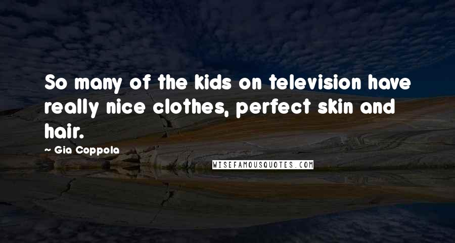Gia Coppola quotes: So many of the kids on television have really nice clothes, perfect skin and hair.