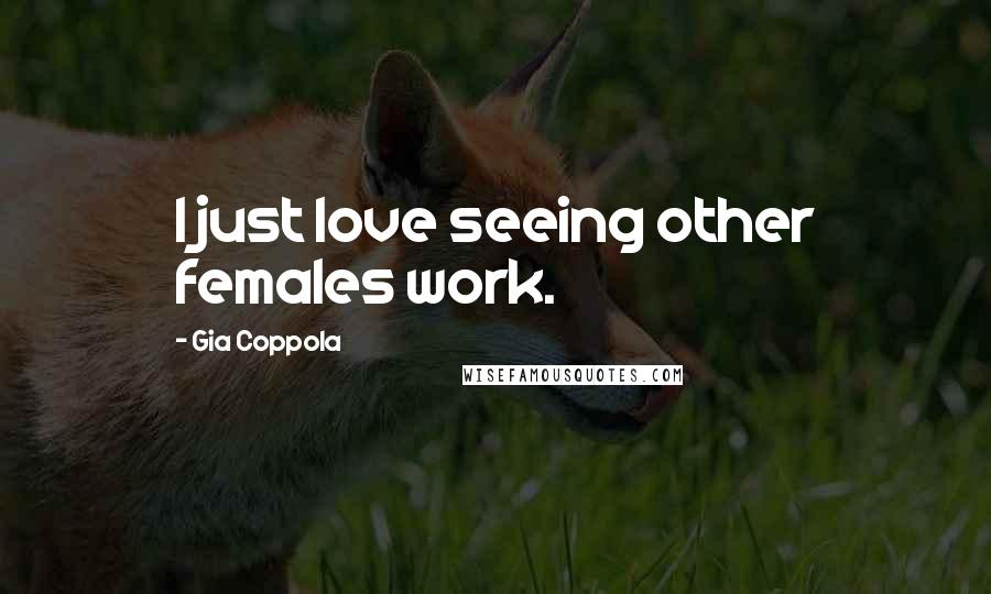 Gia Coppola quotes: I just love seeing other females work.