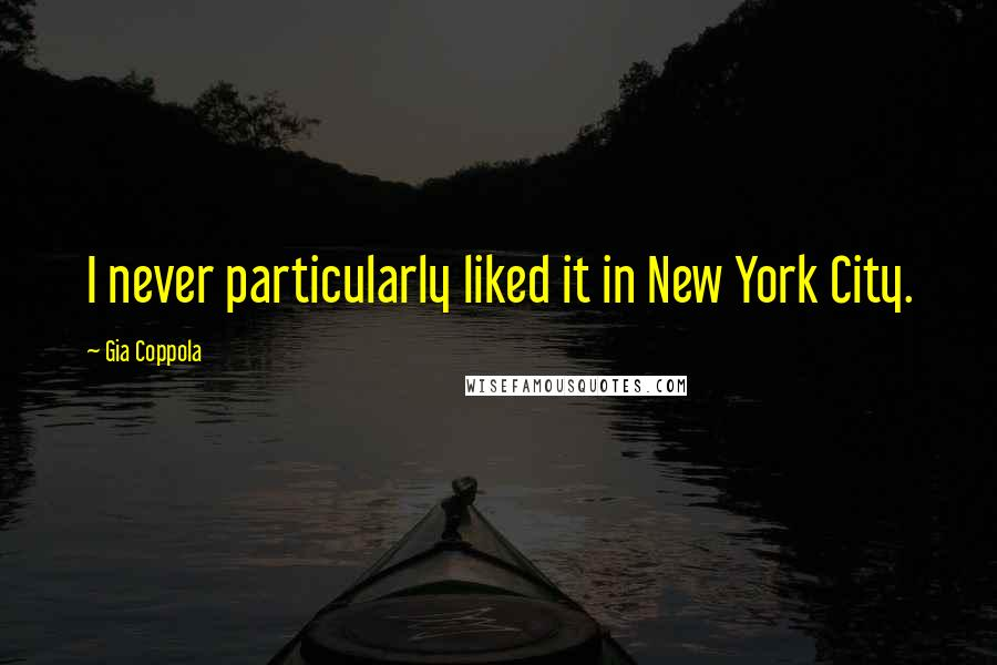 Gia Coppola quotes: I never particularly liked it in New York City.