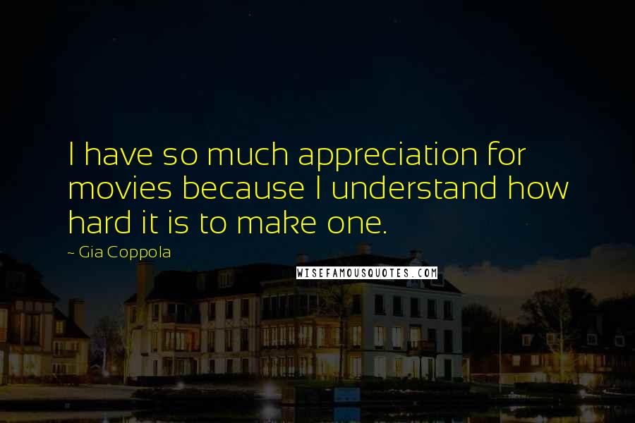 Gia Coppola quotes: I have so much appreciation for movies because I understand how hard it is to make one.
