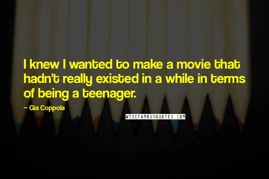 Gia Coppola quotes: I knew I wanted to make a movie that hadn't really existed in a while in terms of being a teenager.