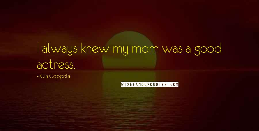Gia Coppola quotes: I always knew my mom was a good actress.