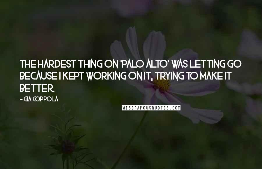 Gia Coppola quotes: The hardest thing on 'Palo Alto' was letting go because I kept working on it, trying to make it better.