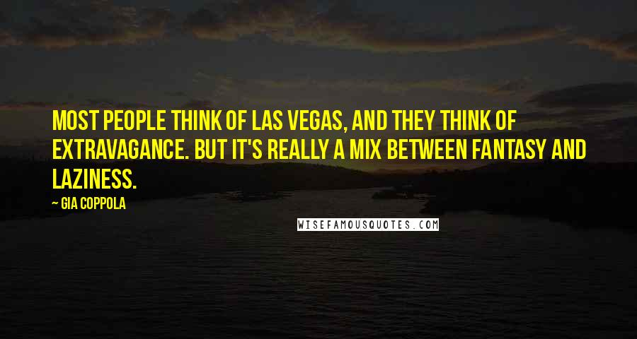 Gia Coppola quotes: Most people think of Las Vegas, and they think of extravagance. But it's really a mix between fantasy and laziness.