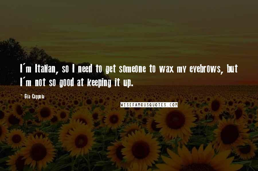 Gia Coppola quotes: I'm Italian, so I need to get someone to wax my eyebrows, but I'm not so good at keeping it up.