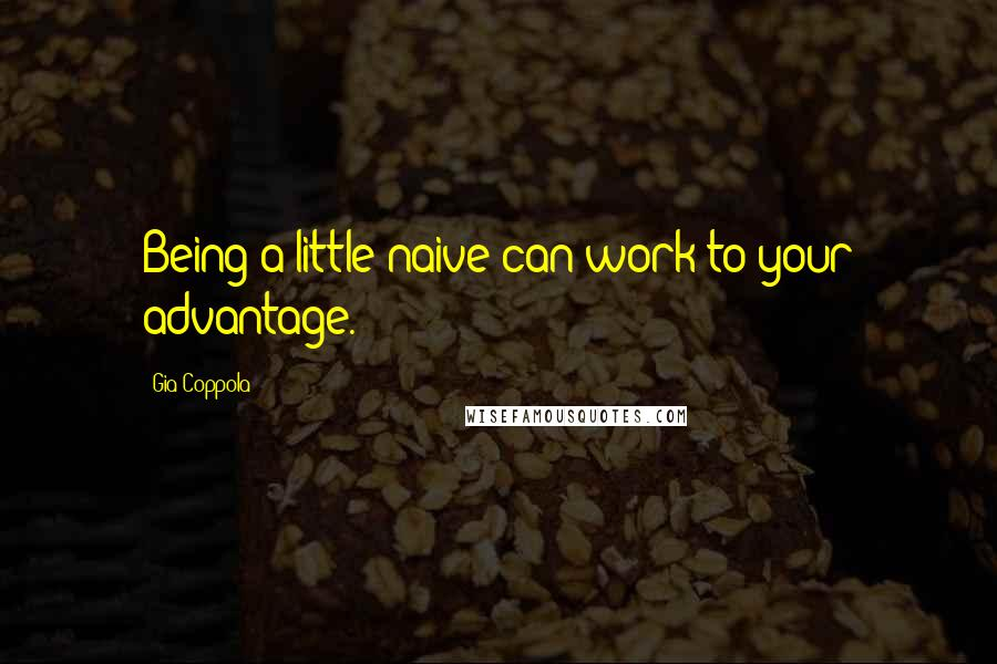 Gia Coppola quotes: Being a little naive can work to your advantage.